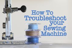 How to troubleshoot your sewing machine - things to try before you take it for a service