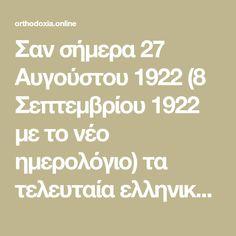 Σαν σήμερα 27 Αυγούστου 1922 (8 Σεπτεμβρίου 1922 με το νέο ημερολόγιο) τα τελευταία ελληνικά τμήματα εγκαταλείπουν τη Σμύρνη και στις 11:00 περίπου, ένα τμήμα 400 ατάκτων Τούρκων ιππέων που λειτουργούσε ως εμπροσθοφυλακή του τουρκικού ιππικού εισέρχεται στην πόλη. Math Equations