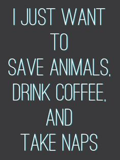 I just want to save animals, drink coffee, and take naps. About