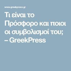 Τι είναι το Πρόσφορο και ποιοι οι συμβολισμοί του; – GreekPress