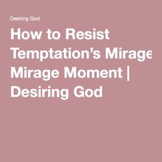 How to Resist Temptation's Mirage Moment | Desiring God