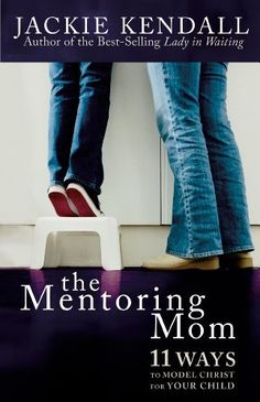 The Mentoring Mom: 11 Ways to Model Christ for Your Child by Jackie Kendall, www.amazon.com/...