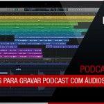 7 Motivos para gravar podcast com áudios separados | Mundo Podcast