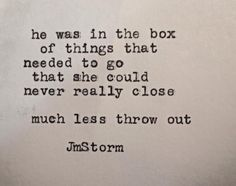 """He was in the box of things that needed to go that she could never really close. Much less throw out."" —JM Storm"