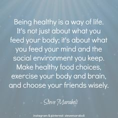 """""""Being healthy is a way of life. It's not just about what you feed your body; it's about what you feed your mind and the social environment you keep. Make healthy food choices, exercise your body and brain, and choose your friends wisely."""" - Steve Maraboli #quote"""
