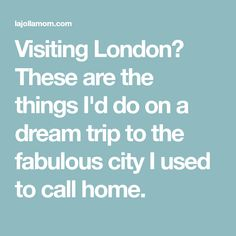Visiting London? These are the things I'd do on a dream trip to the fabulous city I used to call home.