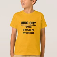 Kids say: Water whistles at 100 degrees T-Shirt Kids say the strangest things, you never know what they will say. Get this t-shirt with quote kids have said. On this t-shirt it said: Water whistles at 100 degrees. You can customise this t-shirt. Kids Shirts, Tee Shirts, Happy New Year Design, Bear T Shirt, Graphic Quotes, T Shirt Costumes, T Shirts With Sayings, Quotes For Kids, Shirt Style