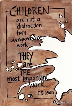 Children are not a distraction from important work. They are the most important work.