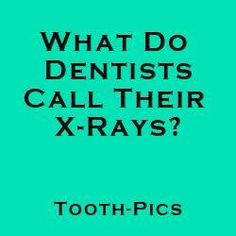 Dentists  ...  X-rays = Tooth-pics