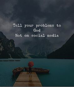 Tell your problems to God not on social media.