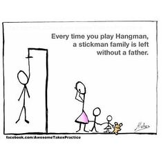 Every time you play hangman, a stickman family is left without a father ...
