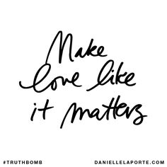 Make love like it matters. Subscribe: DanielleLaPorte.com #Truthbomb #Words #Quotes