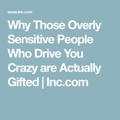 Why Those Overly Sensitive People Who Drive You Crazy are Actually Gifted   Inc.com