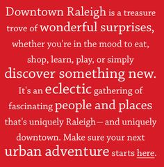 Downtown Raleigh is a treasure  trove of wonderful surprises, whether you're in the mood to eat, shop, learn, play, or simply discover something new.  It's an eclectic gathering of fascinating people and places that's uniquely Raleigh - and uniquely downtown.  Make sure your next urban adventure starts here.