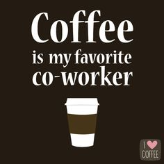 Coffee is my favorite coworker