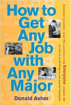 How to get any job with any major : career launch & re-launch for everyone under 30, or, how to avoid living in your parent's basement / Donald Asher