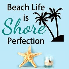 Beach Life is Shore Perfection. More beach quotes…