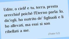 Udite, o cieli! e tu, terra, presta orecchio! poiché l'Eterno parla: Io, dic'egli, ho nutrito de' figliuoli e li ho allevati, ma essi si son ribellati a me. (Isaia 1:2)