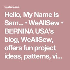 Hello, My Name is Sam... • WeAllSew • BERNINA USA's blog, WeAllSew, offers fun project ideas, patterns, video tutorials and sewing tips for sewers and crafters of all ages and skill levels.