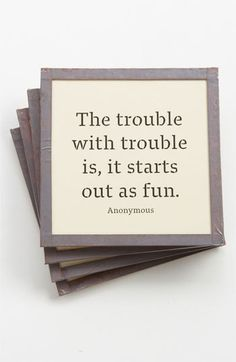 The trouble with trouble is, it starts out as fun.