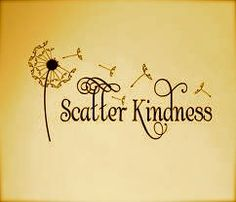 Scatter Kindness ~ Always be a little kinder than necessary ~ James M. Barrie