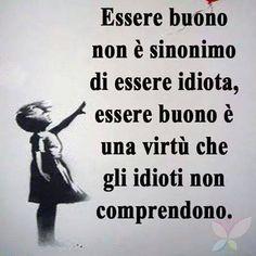 L'idiota confonde la bontà con la debolezza mentre la bontà è innanzitutto forza..................The idiot confuse kindness with weakness while goodness is first force ..(Gian)
