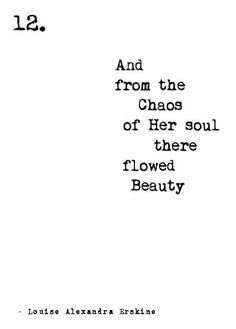 And from the chaos of her soul there flowed beauty. - You'll probably never really know the beauty I see when I look into your eyes.