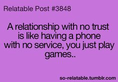 """A relationship with no trust is like having a phone with no service. You just play games."" ~Unknown"