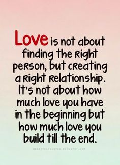 Love is not about finding the right person, but creating a right relationship.