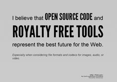 I believe that OPEN SOURCE CODE and ROYALTY FREE TOOLS represent the best future for the Web.    Especially when considering file formats and codecs for images, audio, or video.    http://f2em.com/