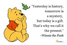 """Yesterday is history, tomorrow is a mystery, but today is a gift. That's why we call it the present."" - Winnie the Pooh…"