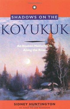 Shadows on the Koyukuk: An Alaskan Native's Life Along the River by Sidney Huntington Good Books, Books To Read, My Books, Alaska Book, Used Books Online, Indigenous Peoples Day, Survival Books, Reading Lists