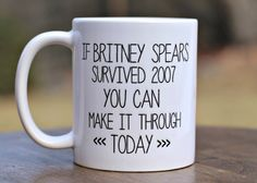 Britney Spears Survived 2007 You Can Make it Through Today mug. This 11oz. ceramic mug is a perfect way to encourage a Britney lover!