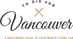 Where to Eat in Vancouver: A Complete Neighbourhood Dining Guide | To Die For