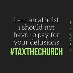 I am an atheist. I should not have to pay for your delusions. #TaxTheChurch