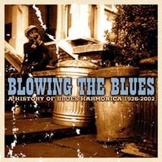 Blowing the Blues: A History of Blues Harmonica 1926-2002