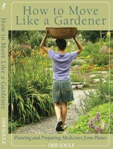 How to Move Like a Gardener ~ beautiful book by longtime gardner and herbalist Deb Soule of Avena Botanicals ~ a must have book!!