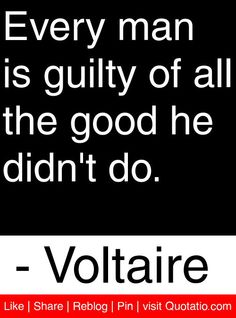 Every man is guilty of all the good he didn't do.   - Voltaire #quotes #quotations