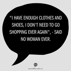 """""""I have enough clothes and shoes, I don't need to go shopping ever again."""" - said no woman ever."""