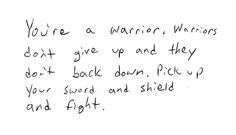 You're a warrior. Warriors don't give up and they don't back down. Pick up your sword and shield and fight!