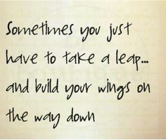 """Quote: """"Sometimes you just have to take a leap - and build your wings on the way down."""" Kobi Yamada"""