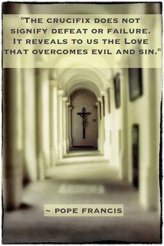 """The crucifix does not signify defeat or failure. It reveals to us the love that overcomes evil and sin."" -Pope Francis"