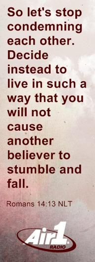 """""""So let's stop condemning each other. Decide instead to live in such a way that you will not cause another believer to stumble and fall."""" Romans 14:13 NLT, Air1's Bible Verse of the Day 11/5/2012"""