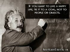 If you want to live a happy life, tie is to a goal, not to people or objects. - Albert Einstein #quote #einstein