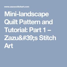 Mini-landscape Quilt Pattern and Tutorial: Part 1 – Zazu's Stitch Art