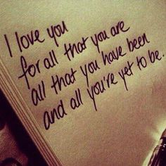 Love you for all that you are, all that you have been, and all you're yet to be.