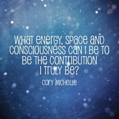 What energy, space and consciousness can I be to be the contribution I truly be? www.corymichelle.us