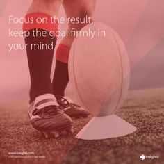 Focus on the result, keep the goal firmly in your mind.