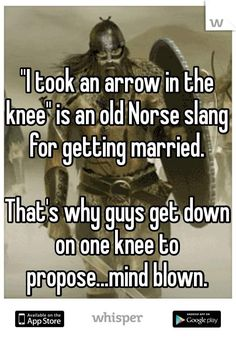 """ I took an arrow in the knee"" is an old Norse slang for getting married. That's way guys get down on one knee to propose ... mind blown."