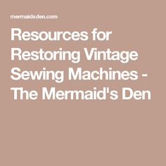 Resources for Restoring Vintage Sewing Machines - The Mermaid's Den